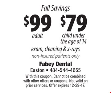 Fall Savings Exam, cleaning & x-rays: $99 adult and $79 child under the age of 14. Non-insured patients only. With this coupon. Cannot be combined with other offers or coupons. Not valid on prior services. Offer expires 12-29-17.