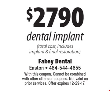 $2790 dental implant (total cost, includes implant & final restoration). With this coupon. Cannot be combined with other offers or coupons. Not valid on prior services. Offer expires 12-29-17.