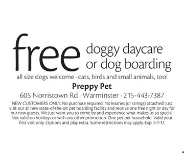 Free doggy daycare or dog boarding all size dogs welcome - cats, birds and small animals, too! NEW CUSTOMERS ONLY. No purchase required. No leashes (or strings) attached! Just visit our all new state-of-the-art pet boarding facility and receive one free night or day for our new guests. We just want you to come by and experience what makes us so special! Not valid on holidays or with any other promotion. One pet per household. Valid your first visit only. Options and play extra. Some restrictions may apply. Exp. 4-7-17.