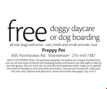 free doggy daycare or dog boarding, all size dogs welcome - cats, birds and small animals, too! NEW CUSTOMERS ONLY. No purchase required. No leashes (or strings) attached! Just visit our all new state-of-the-art pet boarding facility and receive one free night or day for our new guests. We just want you to come by and experience what makes us so special! Not valid on holidays or with any other promotion. One pet per household. Valid your first visit only. Options and play extra. Some restrictions may apply. Exp. 6-9-17.