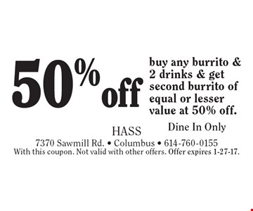 50% off burrito. Buy any burrito & 2 drinks & get second burrito of equal or lesser value at 50% off. Dine In Only. With this coupon. Not valid with other offers. Offer expires 1-27-17.