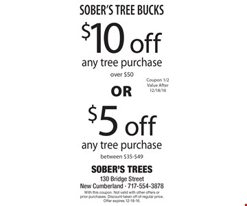 SOBER'S TREE BUCKS. $5 off any tree purchase between $35-$49 OR $10 off any tree purchase over $50. Coupon 1/2 Value After 12/18/16. With this coupon. Not valid with other offers or prior purchases. Discount taken off of regular price.Offer expires 12-18-16.