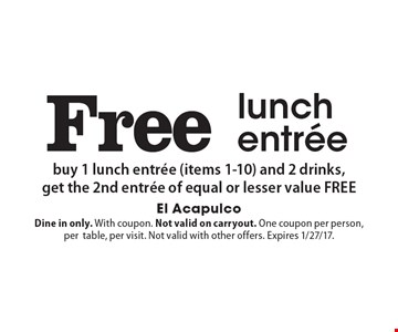 Free lunch entree. Buy 1 lunch entree (items 1-10) and 2 drinks,get the 2nd entree of equal or lesser value FREE. Dine in only. With coupon. Not valid on carryout. One coupon per person, per table, per visit. Not valid with other offers. Expires 1/27/17.