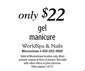 only $22 gel manicure. Valid at Moorestown location only. Must present coupon at time of service. Not valid with other offers or prior services. Offer expires 1/6/17.