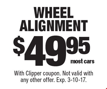 $49.95 wheel alignment most cars. With Clipper coupon. Not valid with any other offer. Exp. 3-10-17.