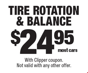 $24.95 tire rotation & balance most cars. With Clipper coupon.Not valid with any other offer.