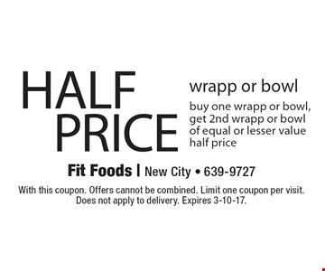 HALF PRICE wrapp or bowl. Buy one wrapp or bowl, get 2nd wrapp or bowl of equal or lesser value half price. With this coupon. Offers cannot be combined. Limit one coupon per visit. Does not apply to delivery. Expires 3-10-17.