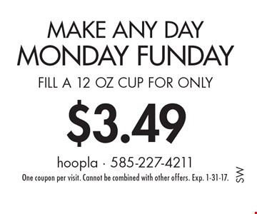 Make Any day Monday Funday. Fill a 12 oz cup for only $3.49. One coupon per visit. Cannot be combined with other offers. Exp. 1-31-17.