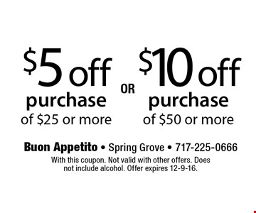 $5 off purchase of $25 or more OR $10 off purchase of $50 or more. With this coupon. Not valid with other offers. Does not include alcohol. Offer expires 12-9-16.