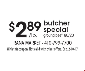 $2.89 /lb. butcher special. Ground beef 80/20. With this coupon. Not valid with other offers. Exp. 2-10-17.