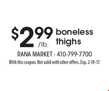 $2.99 /lb. boneless thighs. With this coupon. Not valid with other offers. Exp. 2-10-17.
