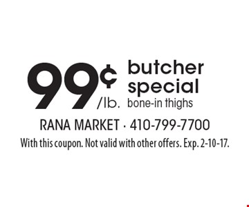 99¢ /lb. butcher special. Bone-in thighs. With this coupon. Not valid with other offers. Exp. 2-10-17.
