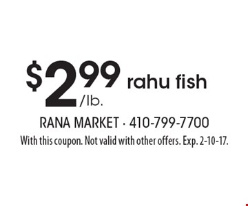 $2.99 /lb. rahu fish. With this coupon. Not valid with other offers. Exp. 2-10-17.