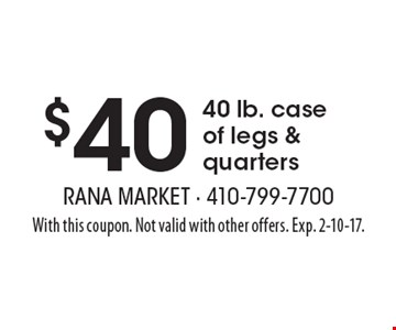 $40 40 lb. case of legs & quarters. With this coupon. Not valid with other offers. Exp. 2-10-17.
