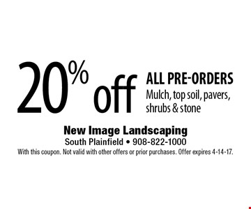 20% off all pre-orders. Mulch, top soil, pavers, shrubs & stone. With this coupon. Not valid with other offers or prior purchases. Offer expires 4-14-17.