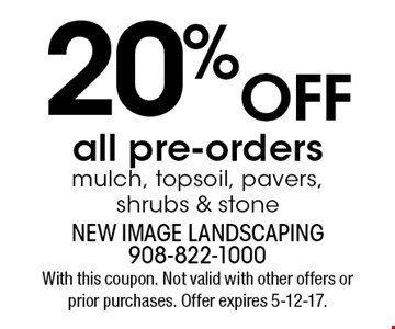 20% OFFall pre-orders mulch, topsoil, pavers, shrubs & stone. With this coupon. Not valid with other offers or prior purchases. Offer expires 5-12-17.