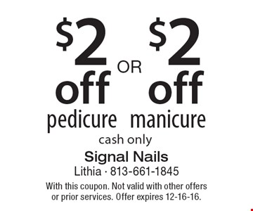 $2 off pedicure OR $2 off manicure. Cash only. With this coupon. Not valid with other offers or prior services. Offer expires 12-16-16.