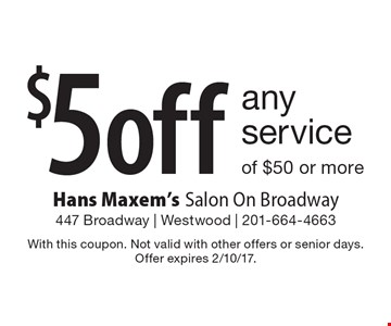 $5 off any service of $50 or more. With this coupon. Not valid with other offers or senior days. Offer expires 2/10/17.