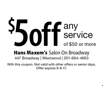 $5 off any service of $50 or more. With this coupon. Not valid with other offers or senior days. Offer expires 9-8-17.