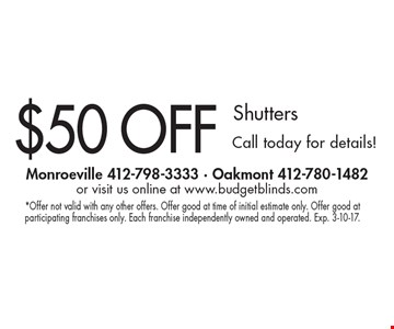 $50 Off Shutters. Call today for details!. *Offer not valid with any other offers. Offer good at time of initial estimate only. Offer good at participating franchises only. Each franchise independently owned and operated. Exp. 3-10-17.