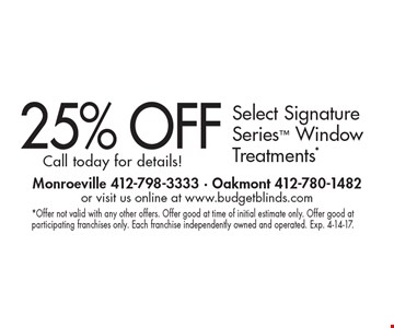 25% OFF Select Signature Series Window Treatments* Call today for details!. *Offer not valid with any other offers. Offer good at time of initial estimate only. Offer good at participating franchises only. Each franchise independently owned and operated. Exp. 4-14-17.