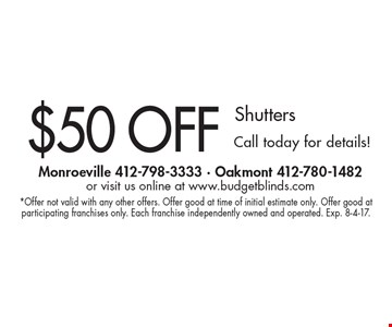 $50 OFF Shutters Call today for details!. *Offer not valid with any other offers. Offer good at time of initial estimate only. Offer good at participating franchises only. Each franchise independently owned and operated. Exp. 8-4-17.