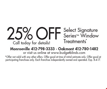 25% OFF Select Signature Series Window Treatments* Call today for details!. *Offer not valid with any other offers. Offer good at time of initial estimate only. Offer good at participating franchises only. Each franchise independently owned and operated. Exp. 8-4-17.