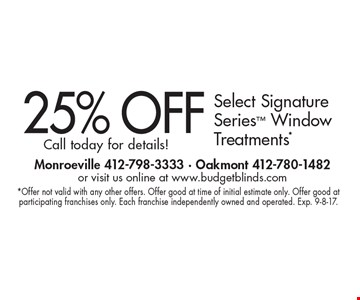 25% OFF Select Signature Series Window Treatments.* Call today for details!. *Offer not valid with any other offers. Offer good at time of initial estimate only. Offer good at participating franchises only. Each franchise independently owned and operated. Exp. 9-8-17.