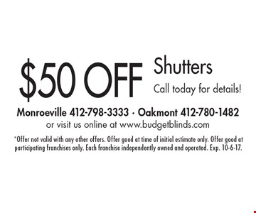 $50 OFF Shutters. Call today for details!. *Offer not valid with any other offers. Offer good at time of initial estimate only. Offer good at participating franchises only. Each franchise independently owned and operated. Exp. 10-6-17.
