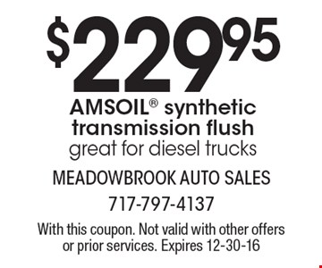 $229.95 AMSOIL synthetic transmission flush. Great for diesel trucks. With this coupon. Not valid with other offers or prior services. Expires 12-30-16