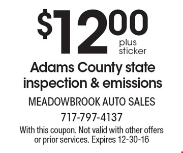 $12.00 plus sticker Adams County state inspection & emissions. With this coupon. Not valid with other offers or prior services. Expires 12-30-16