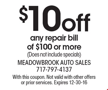 $10 off any repair bill of $100 or more (Does not include specials). With this coupon. Not valid with other offers or prior services. Expires 12-30-16