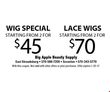 WIG SPECIAL starting from 2 for $45 or LACE WIGS starting from 2 for $70. With this coupon. Not valid with other offers or prior purchases. Offer expires 1-20-17.