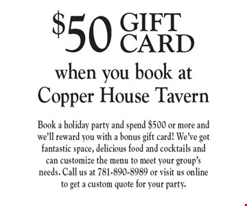 $50 GIFT CARD when you book at Copper House Tavern . Book a holiday party and spend $500 or more and we'll reward you with a bonus gift card! We've got fantastic space, delicious food and cocktails and can customize the menu to meet your group's needs. Call us at 781-890-8989 or visit us online to get a custom quote for your party.