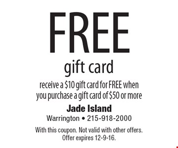 FREE gift card. receive a $10 gift card for FREE when you purchase a gift card of $50 or more. With this coupon. Not valid with other offers. Offer expires 12-9-16.