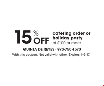 15% off catering order or holiday party of $100 or more. With this coupon. Not valid with other. Expires 1-6-17.