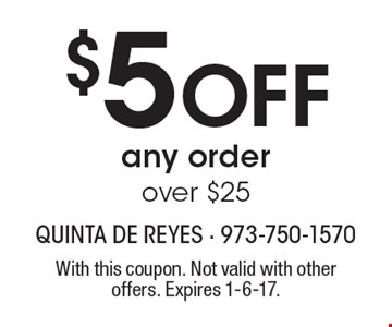 $5 off any order over $25. With this coupon. Not valid with other offers. Expires 1-6-17.