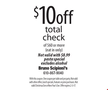 $10 off total check of $60 or more (eat in only) Not valid with $8.99 pasta special, excludes alcohol. With this coupon. One coupon per table and per party. Not valid with other offers, lunch specials, features or prior purchases. Not valid Christmas Eve or New Year's Eve. Offer expires 2-3-17.