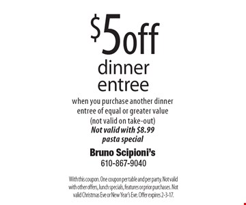 $5 off dinner entree when you purchase another dinner entree of equal or greater value (not valid on take-out) Not valid with $8.99 pasta special. With this coupon. One coupon per table and per party. Not valid with other offers, lunch specials, features or prior purchases. Not valid Christmas Eve or New Year's Eve. Offer expires 2-3-17.