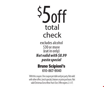 $5 off total check, excludes alcohol, $30 or more (eat in only). Not valid with $8.99 pasta special. With this coupon. One coupon per table and per party. Not valid with other offers, lunch specials, features or prior purchases. Not valid Christmas Eve or New Year's Eve. Offer expires 2-3-17.
