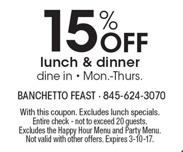 15% Off lunch & dinner dine in - Mon.-Thurs. With this coupon. Excludes lunch specials. Entire check - not to exceed 20 guests. Excludes the Happy Hour Menu and Party Menu. Not valid with other offers. Expires 3-10-17.