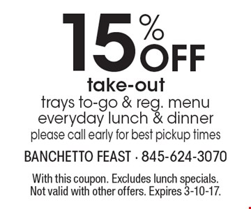 15% Off take-out trays to-go & reg. menu everyday lunch & dinner please call early for best pickup times. With this coupon. Excludes lunch specials. Not valid with other offers. Expires 3-10-17.