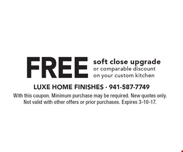 Free soft close upgrade or comparable discount on your custom kitchen. With this coupon. Minimum purchase may be required. New quotes only. Not valid with other offers or prior purchases. Expires 3-10-17.