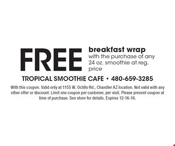 Free breakfast wrap with the purchase of any 24 oz. smoothie at reg. price. With this coupon. Valid only at 1155 W. Ocotillo Rd., Chandler AZ location. Not valid with any other offer or discount. Limit one coupon per customer, per visit. Please present coupon at time of purchase. See store for details. Expires 12-16-16.