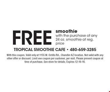 Free smoothie with the purchase of any 24 oz. smoothie at reg. price. With this coupon. Valid only at 1155 W. Ocotillo Rd., Chandler AZ location. Not valid with any other offer or discount. Limit one coupon per customer, per visit. Please present coupon at time of purchase. See store for details. Expires 12-16-16.