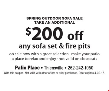 Spring Outdoor Sofa Sale Take an additional $200 off any sofa set & fire pits. On sale now with a great selection. Make your patio a place to relax and enjoy. Not valid on closeouts. With this coupon. Not valid with other offers or prior purchases. Offer expires 4-30-17.