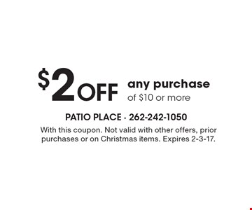 $2 OFF any purchase of $10 or more. With this coupon. Not valid with other offers, prior purchases or on Christmas items. Expires 2-3-17.