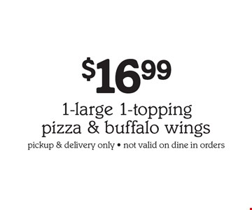 $16.99 1-large 1-topping pizza & buffalo wings, pickup & delivery only, not valid on dine in orders.