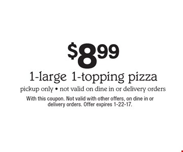$8.99 1-large 1-topping pizza, pickup only, not valid on dine in or delivery orders. With this coupon. Not valid with other offers, on dine in ordelivery orders. Offer expires 1-22-17.