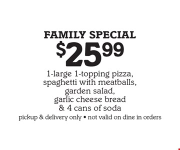 FAMILY special $25.99 1-large 1-topping pizza,spaghetti with meatballs, garden salad, garlic cheese bread & 4 cans of soda pickup & delivery only, not valid on dine in orders.